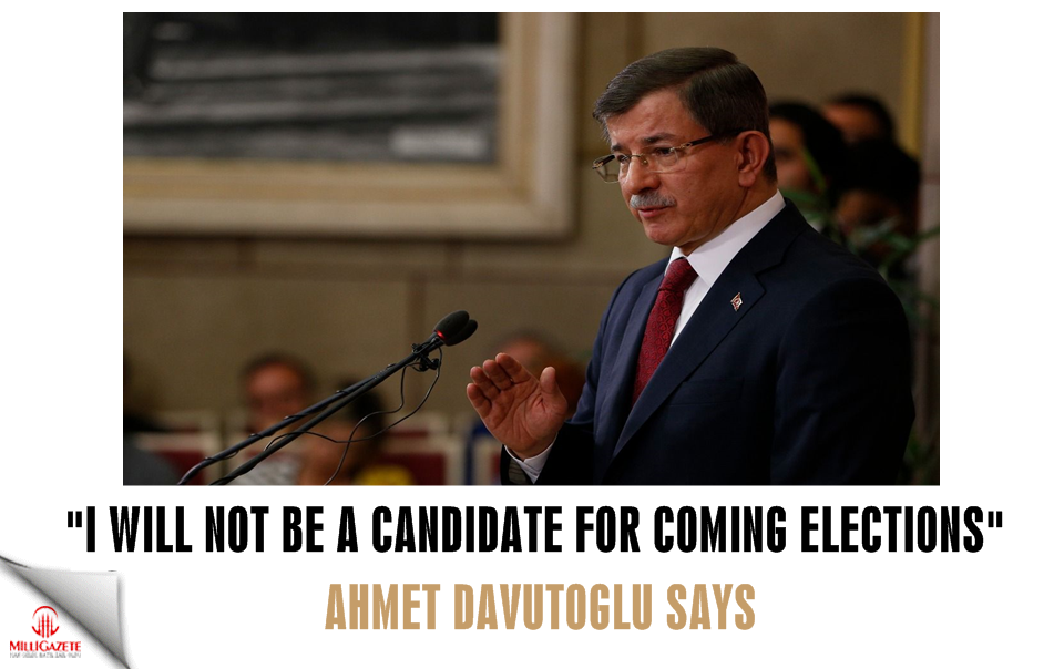 Ahmet Davutoğlu: I will not be a candidate for the coming election