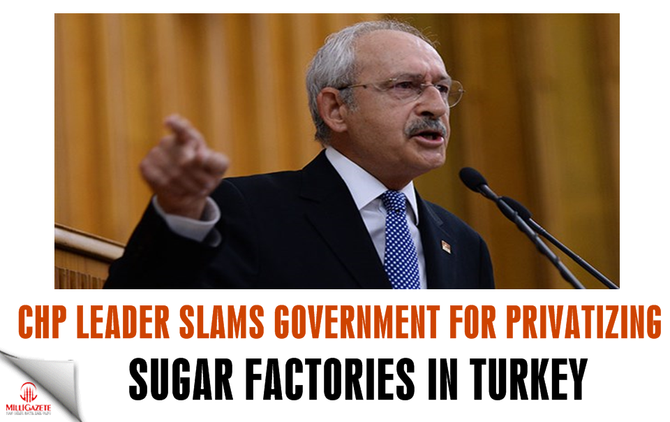 CHP leader slams government for privatizing sugar factories in Turkey