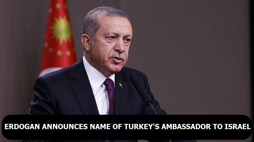 Erdogan announces name of Turkey's ambassador to Israel