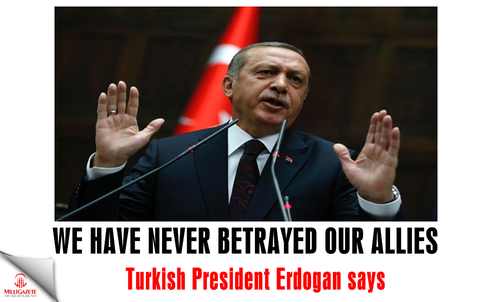 Erdogan: We have never betrayed our allies
