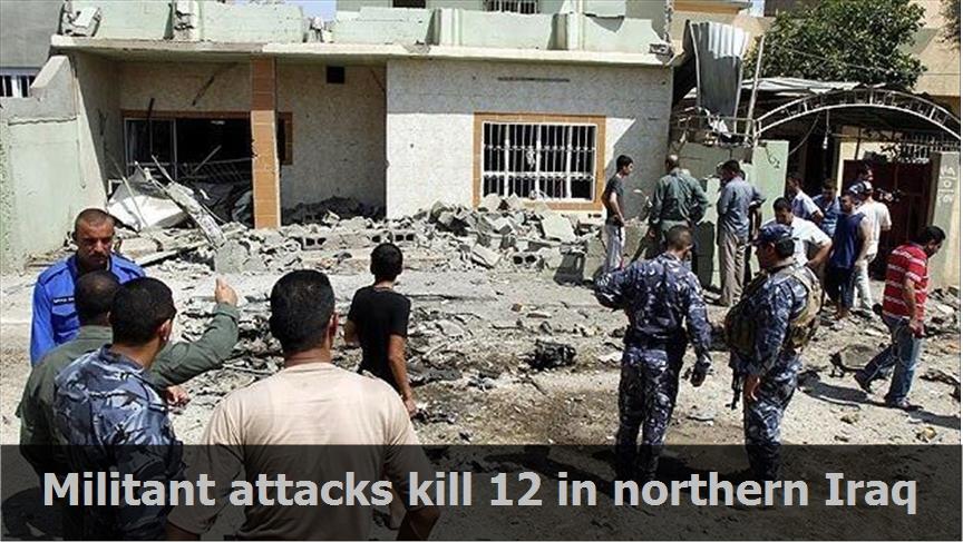 Militant attacks kill 12 in northern Iraq