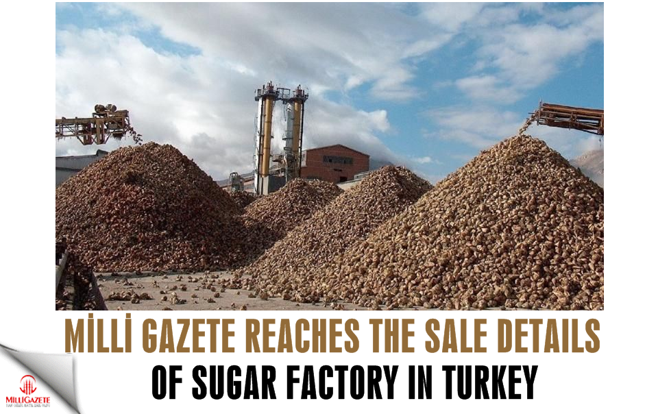 Milli Gazete reaches the sale details of Sugar factory in Turkey