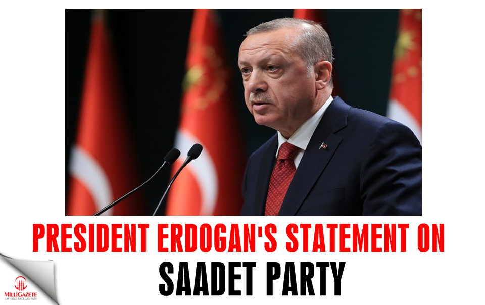 President Erdogan's statement on Saadet Party