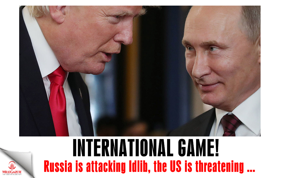 Russia is attacking Idlib, the US is threatening ... International game!