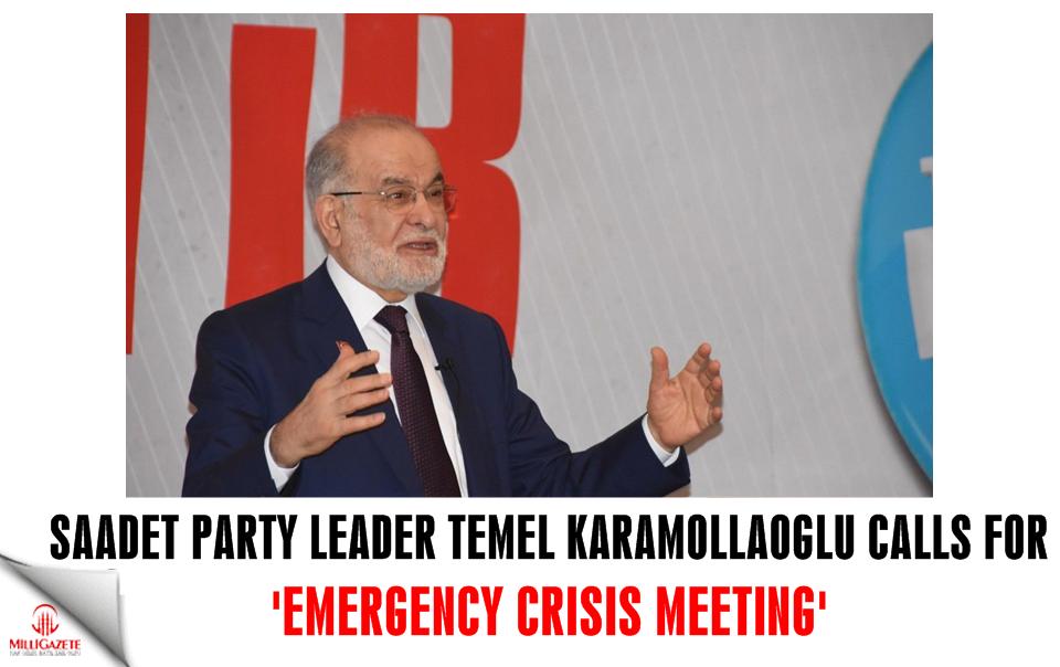 Saadet leader Karamollaoğlu calls for 'Emergency Crisis Meeting'