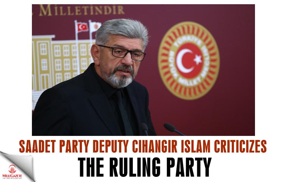 Saadet Party deputy Cihangir Islam criticizes the ruling party