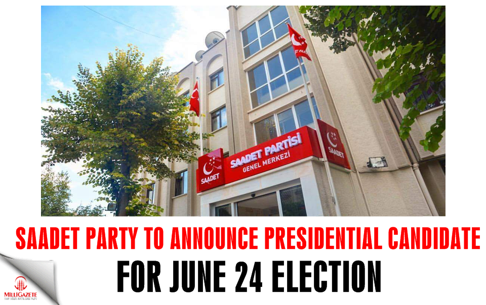Saadet Party to announce presidential candidate for June 24 election