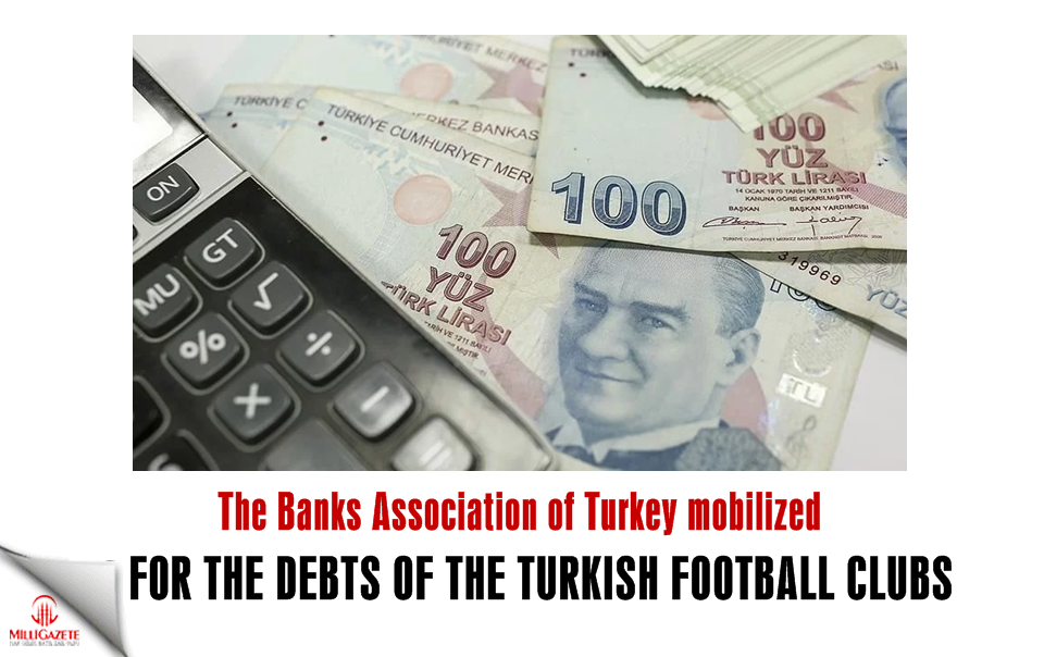 The Banks Association of Turkey mobilized for the debts of the football clubs
