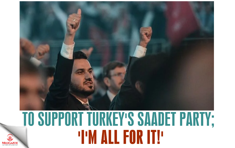 To support the Saadet Party; 'I'm all for it!'