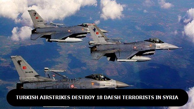 Turkish Airstrikes destrey18 Daesh terrorists in Syria
