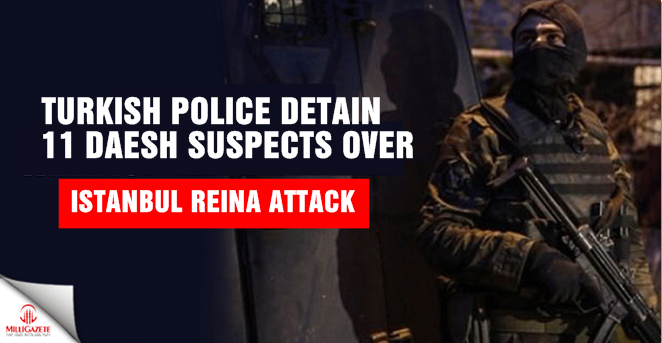 Turkish Police detain 11 Daesh suspects over Istanbul Reina attack