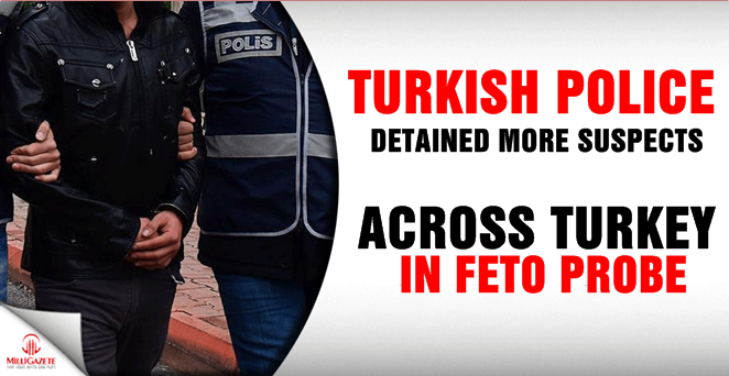 Turkish police detained more suspects across Turkey in FETO probe