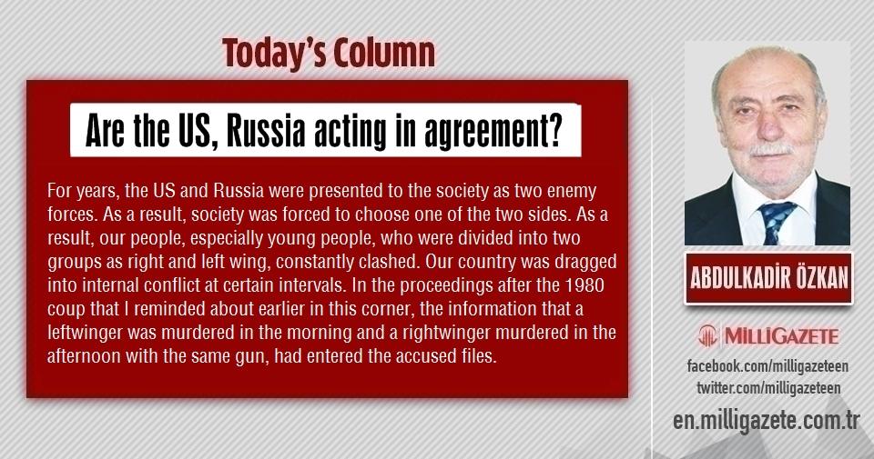 "Abdulkadir Özkan: ""Are the US, Russia acting in agreement"""