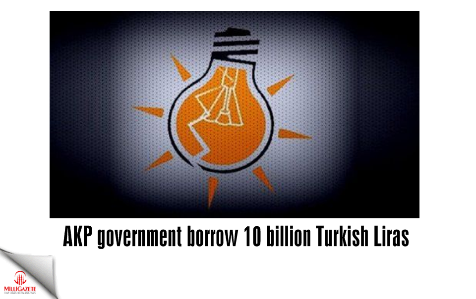 AKP government borrow 10 billion Turkish Liras