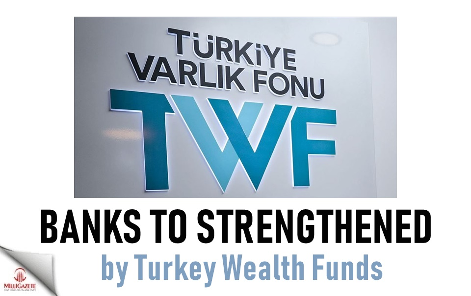 Banks to strengthened by Turkey Wealth Funds