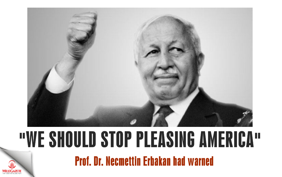 "Erbakan Hodja had warned: ""We should stop pleasing America"""