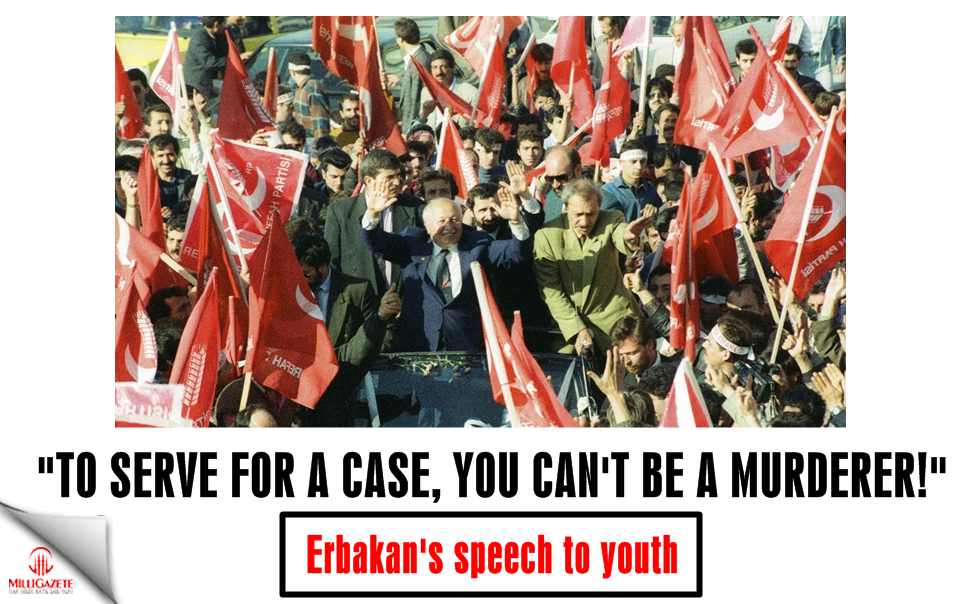 "Erbakan to youth: ""To serve for a case, you cant be a murderer!"""