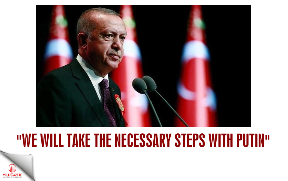 "Erdogan: ""We will take the necessary steps with Putin"""