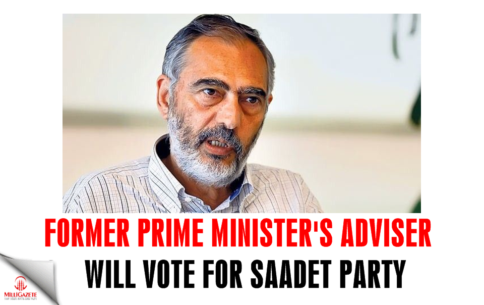 Former Prime Ministers adviser will vote for Saadet Party