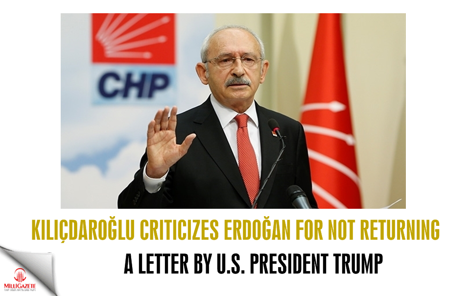 Kılıçdaroğlu criticizes Erdoğan for not not returning a letter by Trump