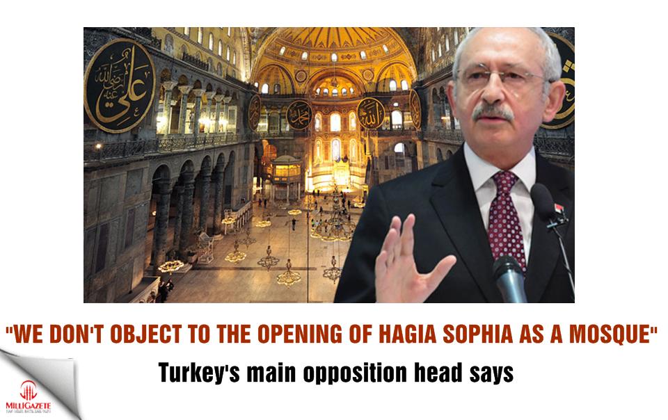 Kılıçdaroğlu: We do not object to the opening of Hagia Sophia as a mosque
