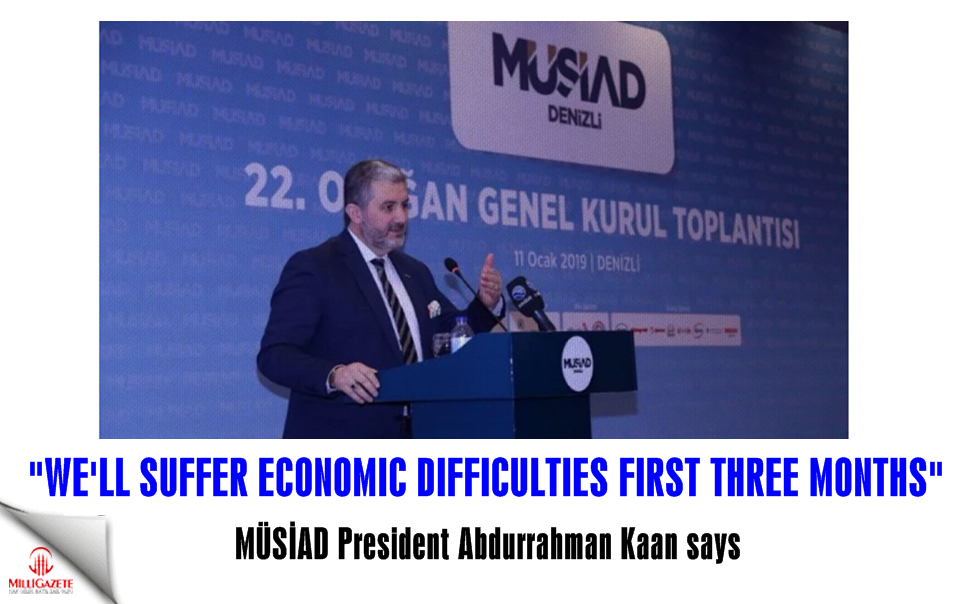 "MÜSİAD President Kaan: ""Well suffer economic difficulties first three months"""