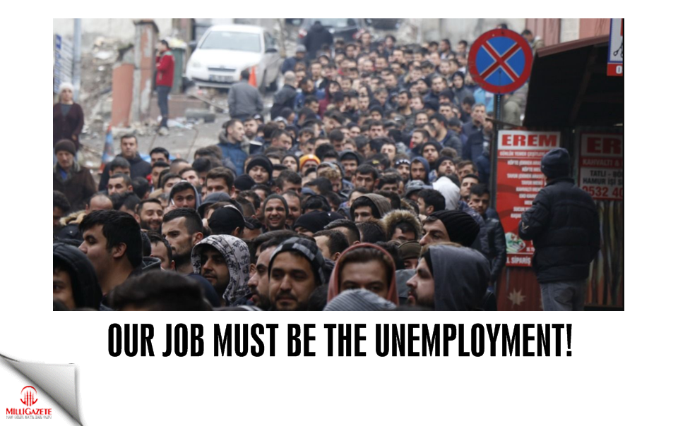 Our job must be the unemployment!