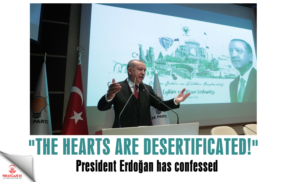 "President Erdoğan has confessed; ""The hearts are desertificated!"""