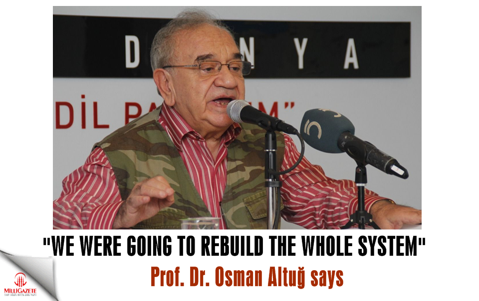 "Prof. Dr. Osman Altuğ: ""We were going to rebuild the whole system"""