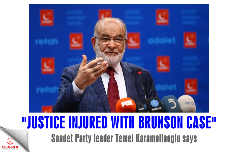 "Saadet leader Karamollaoğlu: ""Justice injured with Brunson case"""