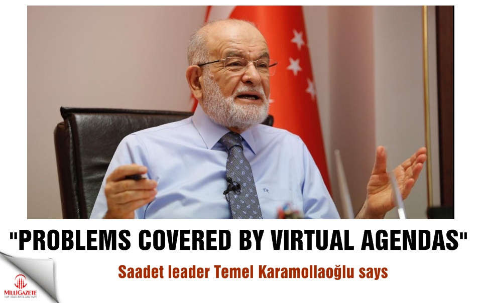 "Saadet leader Karamollaoğlu: ""Problems covered by virtual agendas"""