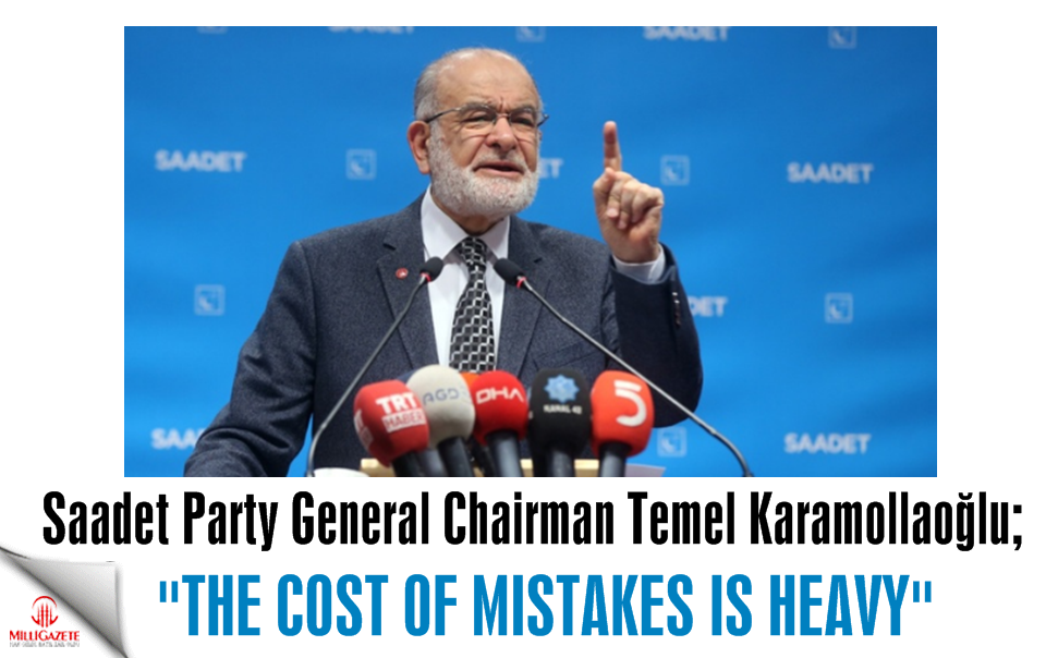 "Saadet leader Karamollaoğlu: ""The cost of mistakes is heavy"""