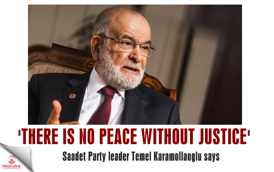 Saadet leader Karamollaoglu: There is no peace without justice