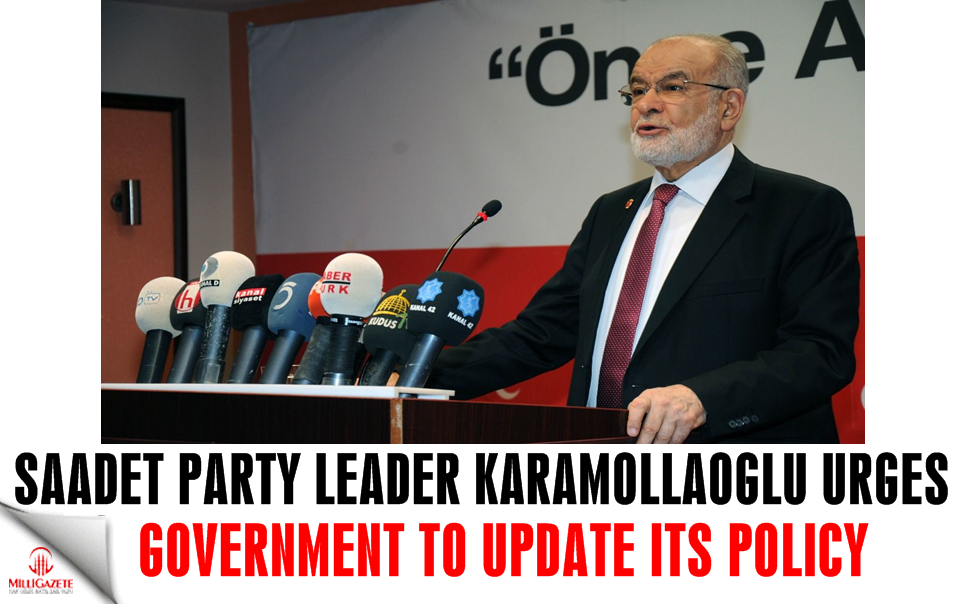 Saadet Party head Karamollaoglu urges government to update its policy
