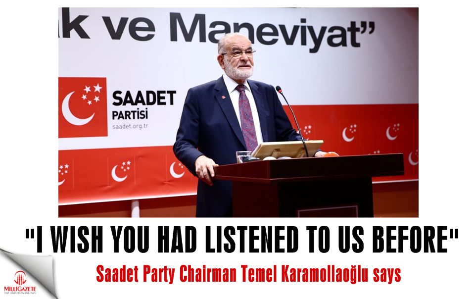 "Saadet Party leader Karamollaoğlu: ""I wish you had listened to us before"""