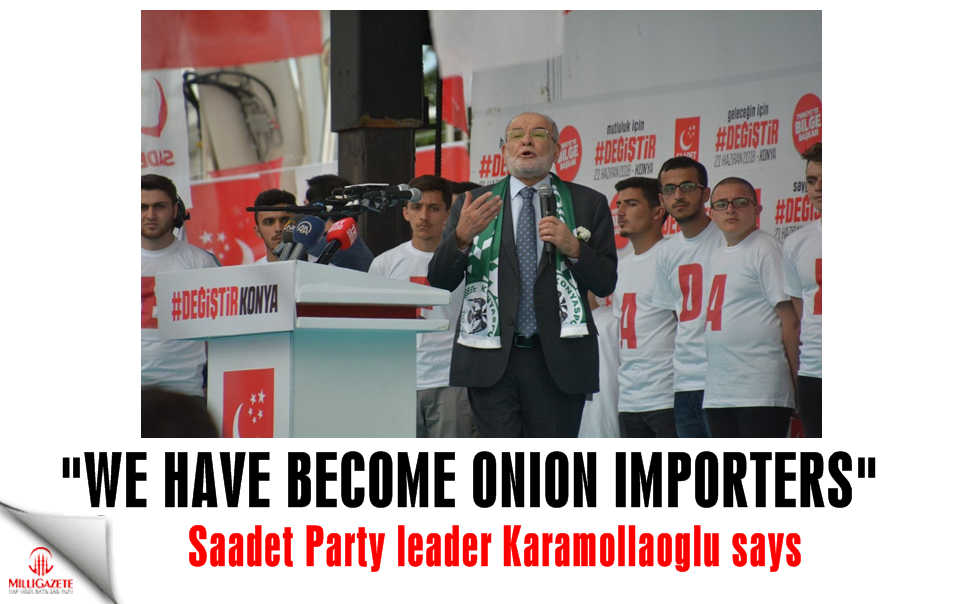 "Saadet Party leader Karamollaoglu: ""Weve become onion importers"""