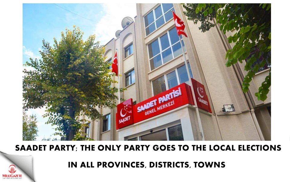 Saadet Party; the only party goes to the elections in all provinces, districts, towns