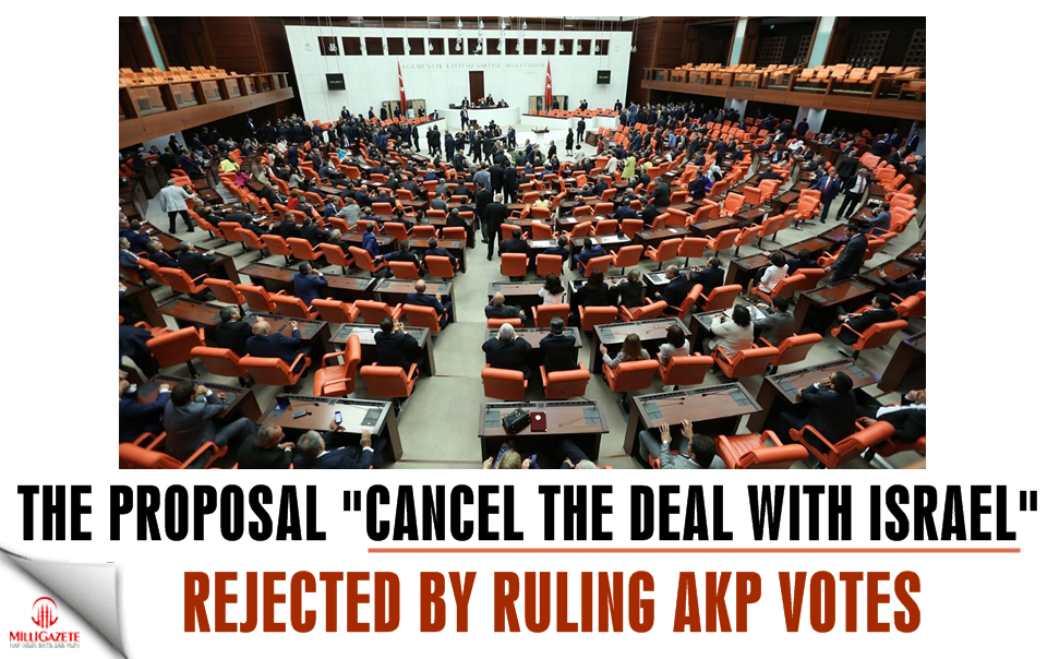 "The proposal ""Cancel the deal with Israel"" rejected by ruling AKP votes"
