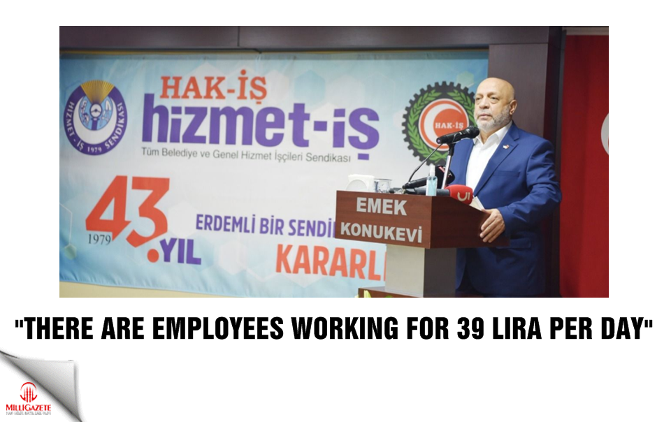 """There are workers working for 39 lira per day"""