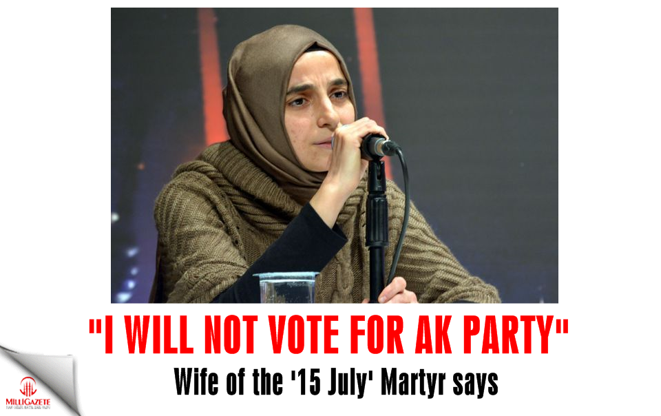 "Wife of the 15 July Martyr: ""I will not vote for AK Party"""