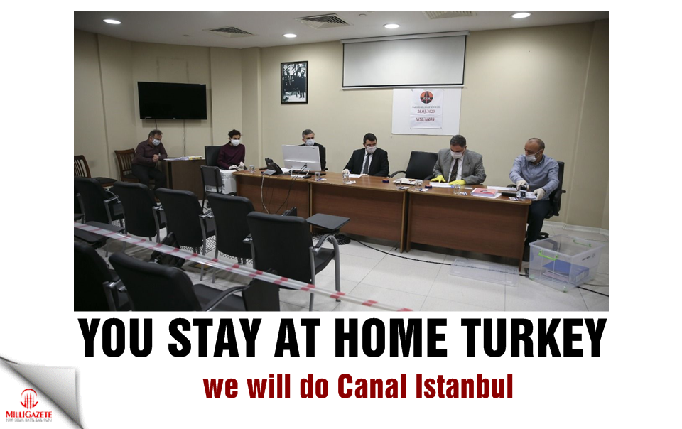 You stay at home Turkey, we will do Canal Istanbul
